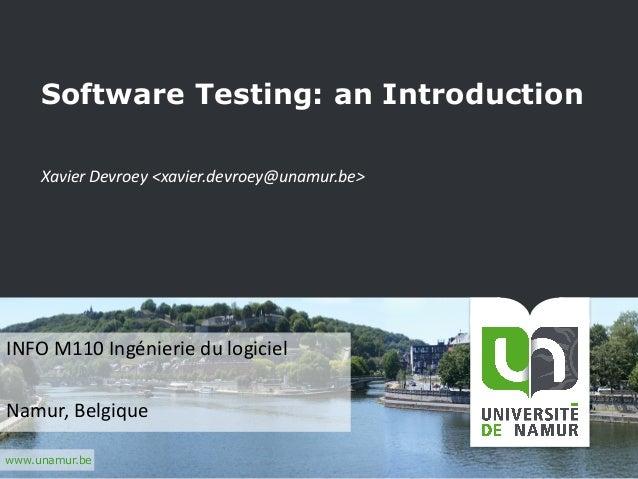 www.unamur.be Software Testing: an Introduction XavierDevroey <xavier.devroey@unamur.be> INFOM110Ingénieriedulogiciel...