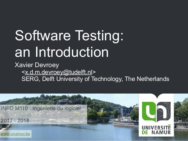 www.unamur.be Software Testing: an Introduction Xavier Devroey <x.d.m.devroey@tudelft.nl> SERG, Delft University of Techno...