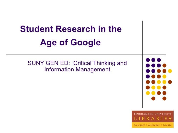 Student Research in the  Age of Google   SUNY GEN ED:  Critical Thinking and Information Management