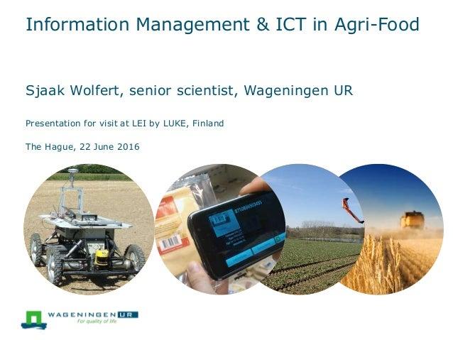 Information Management & ICT in Agri-Food Sjaak Wolfert, senior scientist, Wageningen UR Presentation for visit at LEI by ...
