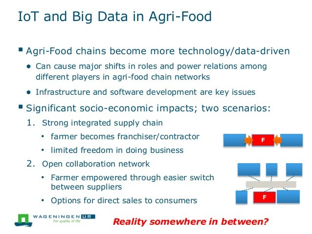 IoT and Big Data in Agri-Food  Agri-Food chains become more technology/data-driven ● Can cause major shifts in roles and ...