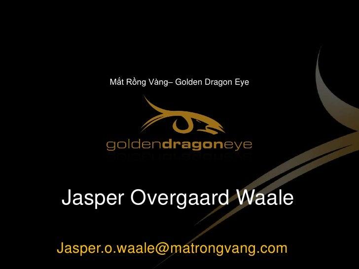 Mắt Rồng Vàng– Golden Dragon Eye<br />Jasper Overgaard Waale<br />Jasper.o.waale@matrongvang.com<br />