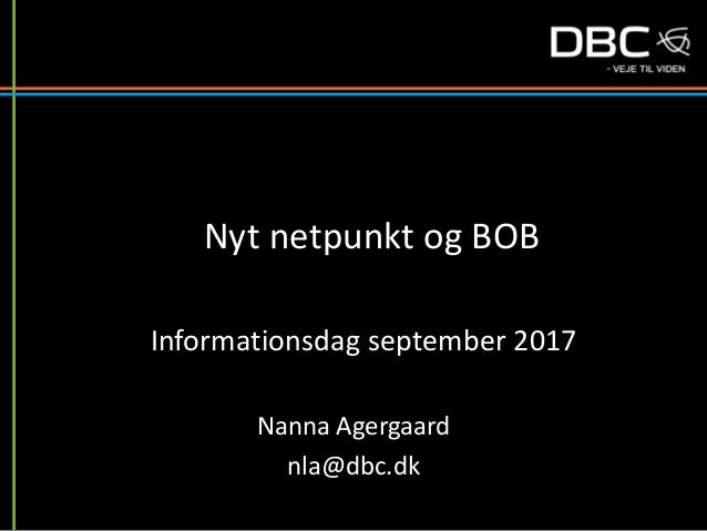 Nyt netpunkt og BOB Nanna Agergaard nla@dbc.dk Informationsdag september 2017
