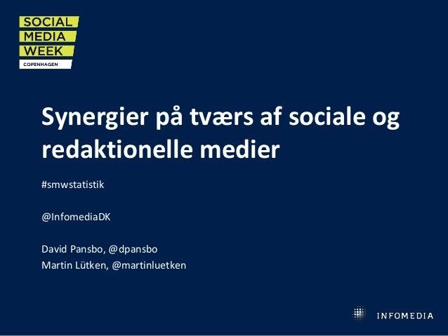 Synergier på tværs af sociale og redaktionelle medier #smwstatistik @InfomediaDK David Pansbo, @dpansbo Martin Lütken, @ma...