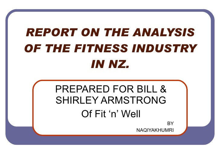 REPORT ON THE ANALYSIS OF THE FITNESS INDUSTRY IN NZ. PREPARED FOR BILL & SHIRLEY ARMSTRONG Of Fit 'n' Well BY NAQIYAKHUMRI