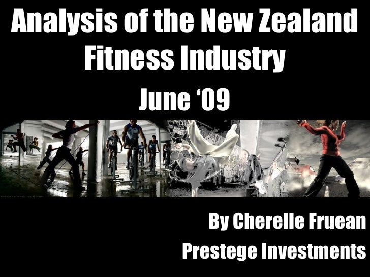 Analysis of the New Zealand Fitness Industry June '09 By Cherelle Fruean Prestege Investments
