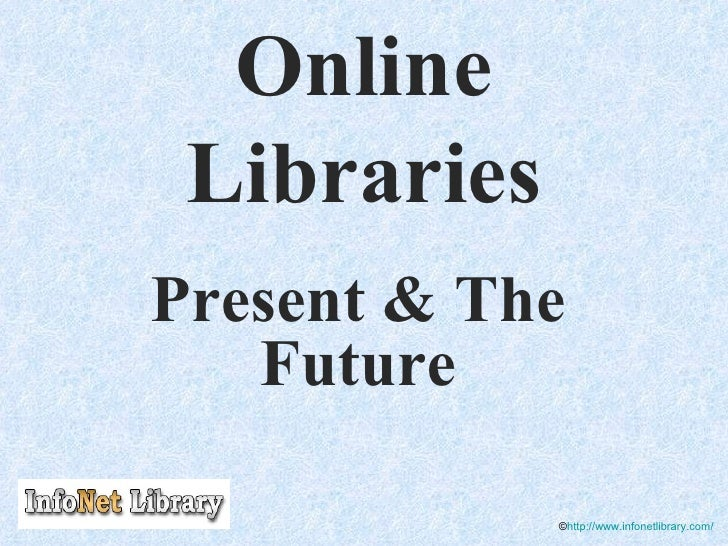 Online Libraries Present & The Future © http://www.infonetlibrary.com/