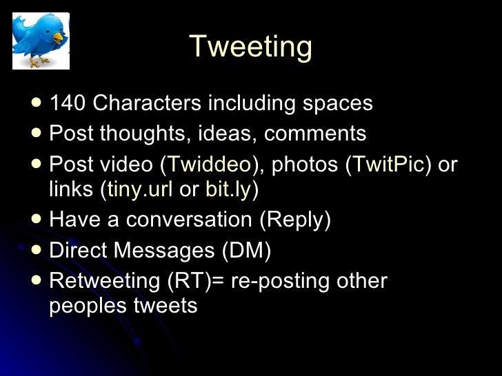 Tweeting <ul><li>140 Characters including spaces </li></ul><ul><li>Post thoughts, ideas, comments </li></ul><ul><li>Post v...