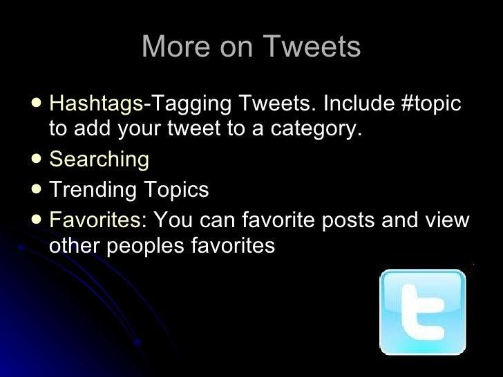 More on Tweets <ul><li>Hashtags -Tagging Tweets. Include #topic to add your tweet to a category. </li></ul><ul><li>Searchi...