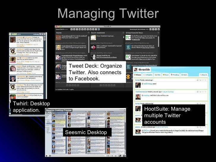 Managing Twitter Twhirl: Desktop application. Tweet Deck: Organize Twitter. Also connects to Facebook. HootSuite: Manage m...