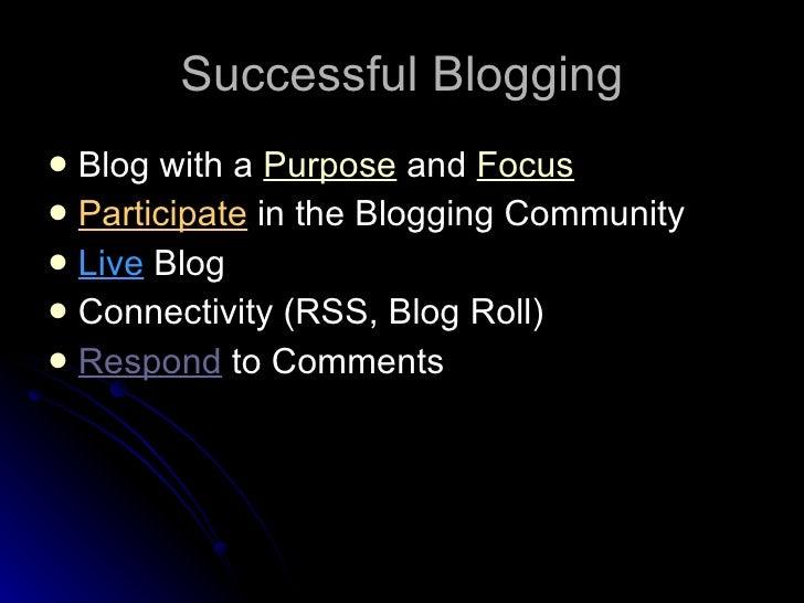 Successful Blogging <ul><li>Blog with a  Purpose  and  Focus </li></ul><ul><li>Participate  in the Blogging Community </li...