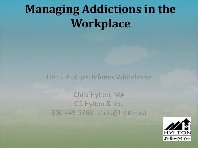 Managing Addictions in the       Workplace   Dec 5 2:50 pm Infonex Whitehorse          Chris Hylton, MA           CG Hylto...