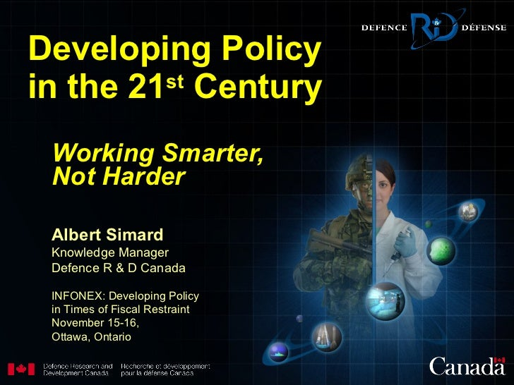 Developing Policy in the 21 st  Century Working Smarter, Not   Harder Albert Simard Knowledge Manager Defence R & D Canada...