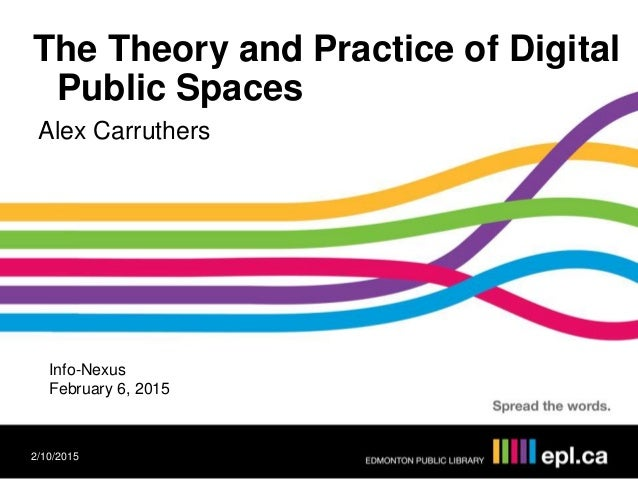 The Theory and Practice of Digital Public Spaces Alex Carruthers 2/10/2015 Info-Nexus February 6, 2015