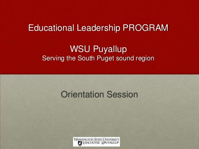Educational Leadership PROGRAM WSU Puyallup Serving the South Puget sound region Orientation Session