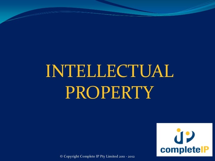 INTELLECTUAL  PROPERTY © Copyright Complete IP Pty Limited 2011 - 2012