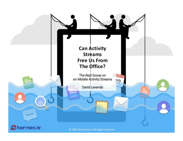 Can Activity StreamsFree Us From The Office?The Real Scoop onon Mobile Activity StreamsDavid Lavenda© 2013 by harmon.ie Al...