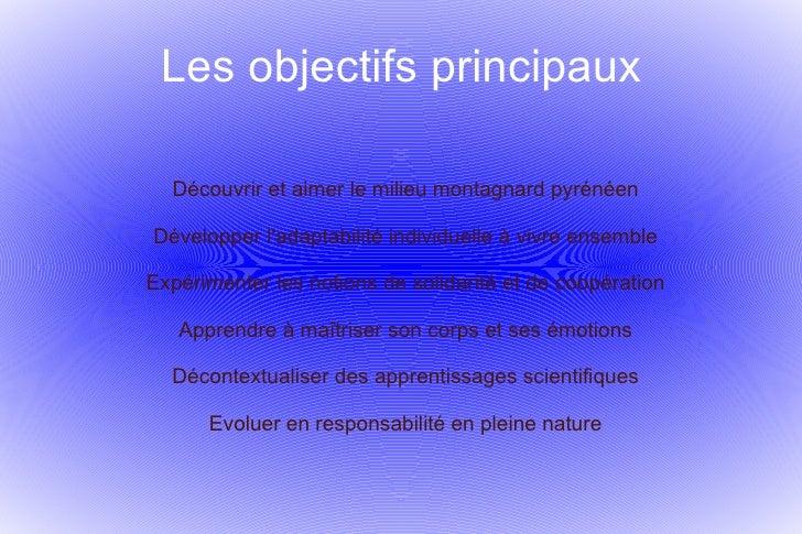 Les objectifs principaux Découvrir et aimer le milieu montagnard pyrénéen Développer l'adaptabilité individuelle à vivre e...
