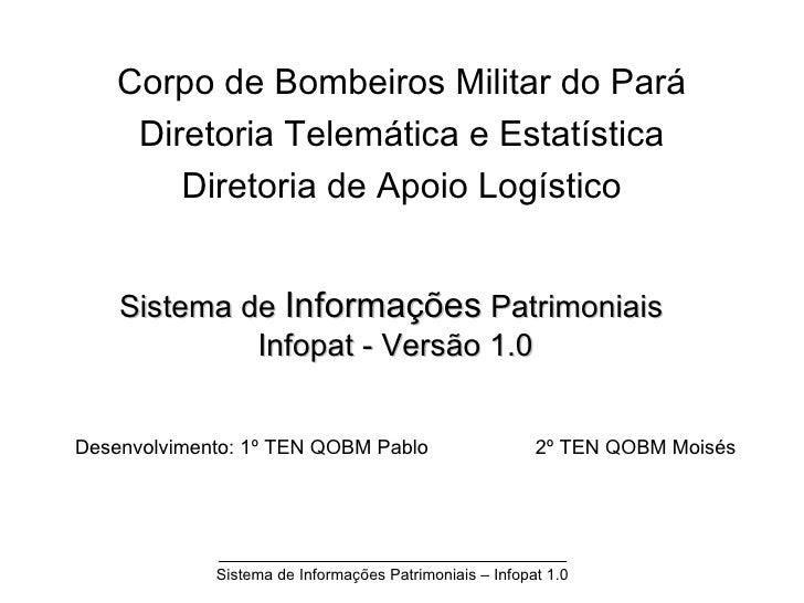 Sistema de  Informações  Patrimoniais  Infopat - Versão 1.0 Corpo de Bombeiros Militar do Pará Diretoria Telemática e Esta...
