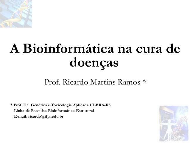 Prof. Ricardo Martins Ramos * A Bioinformática na cura de doenças * Prof. Dr. Genética e Toxicologia Aplicada ULBRA-RS Lin...