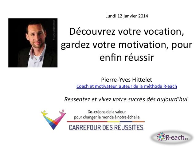 Lundi 12 janvier 2014 Découvrez votre vocation, gardez votre motivation, pour enfin réussir Pierre-Yves Hittelet Coach et ...