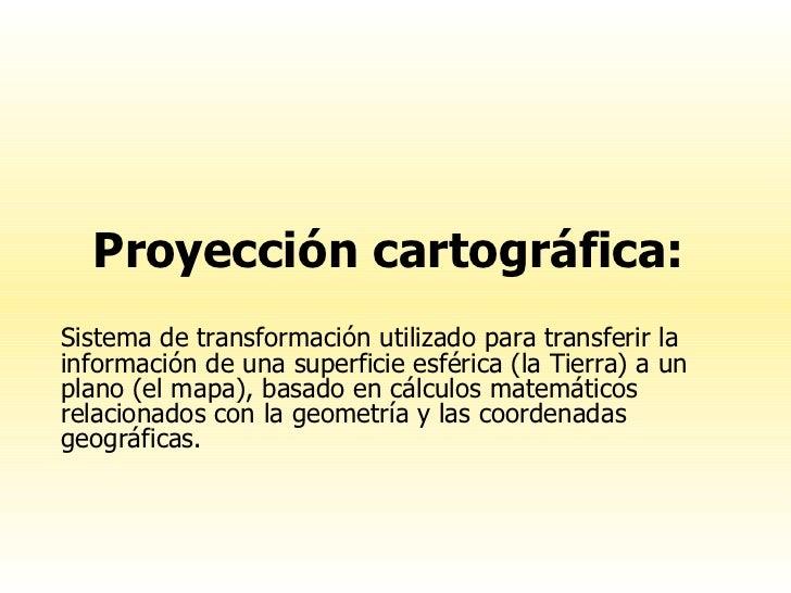 Proyección cartográfica:  Sistema de transformación utilizado para transferir la información de una superficie esférica (l...