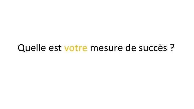 Quelle est votre mesure de succès ?
