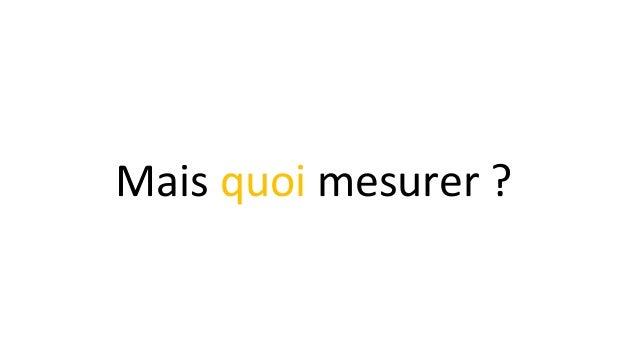 Mais quoi mesurer ?