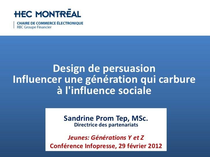 Design de persuasionInfluencer une génération qui carbure         à linfluence sociale           Sandrine Prom Tep, MSc.  ...