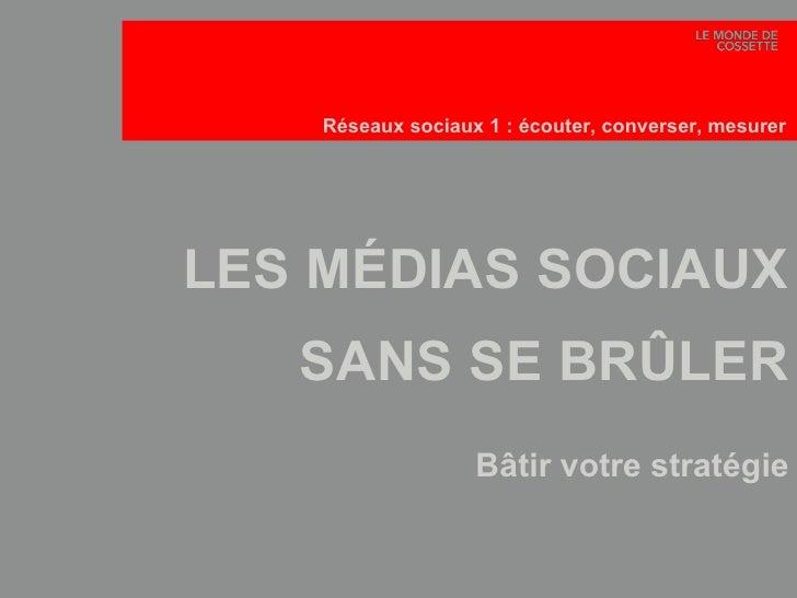 LES MÉDIAS SOCIAUX SANS SE BRÛLER Bâtir votre stratégie Réseaux sociaux 1: écouter, converser, mesurer