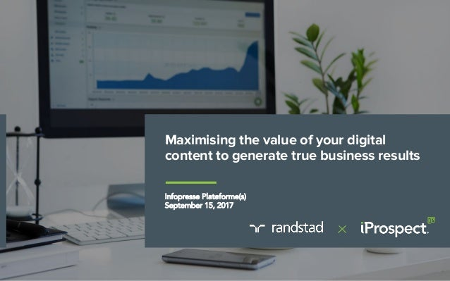 Maximising the value of your digital content to generate true business results Infopresse Plateforme(s) September 15, 2017