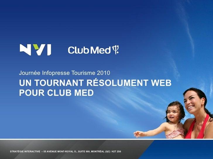 UN TOURNANT RÉSOLUMENT WEB POUR CLUB MED <ul><li>Journée Infopresse Tourisme 2010 </li></ul>