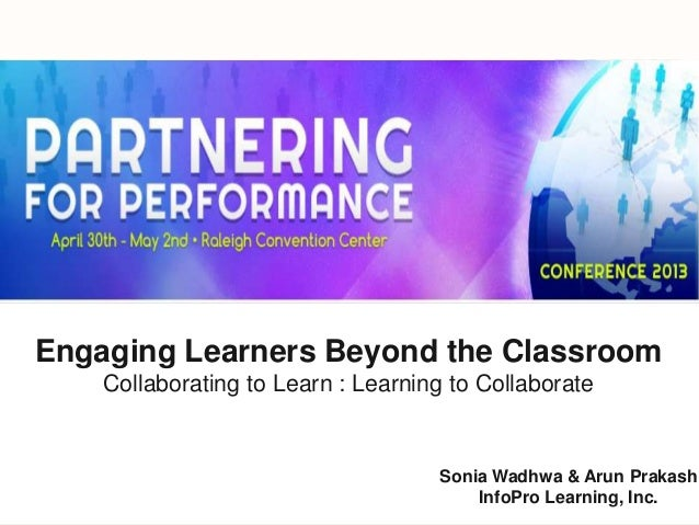Sonia Wadhwa & Arun PrakashInfoPro Learning, Inc.Engaging Learners Beyond the ClassroomCollaborating to Learn : Learning t...