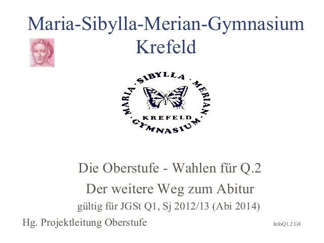 Maria-Sibylla-Merian-GymnasiumKrefeldDie Oberstufe - Wahlen für Q.2Der weitere Weg zum Abiturgültig für JGSt Q1, Sj 2012/1...