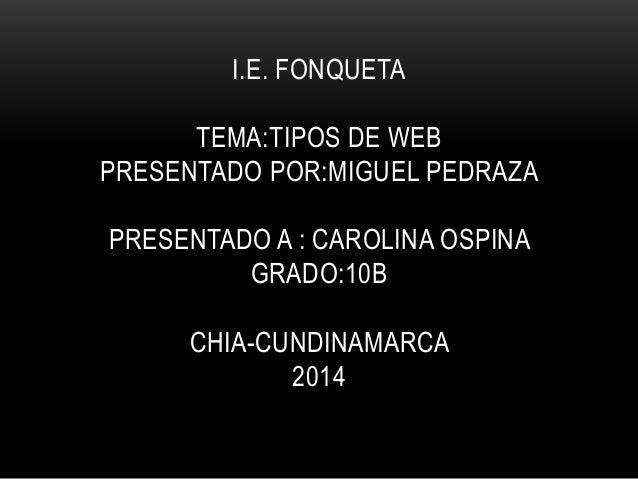 I.E. FONQUETA TEMA:TIPOS DE WEB PRESENTADO POR:MIGUEL PEDRAZA PRESENTADO A : CAROLINA OSPINA GRADO:10B CHIA-CUNDINAMARCA 2...