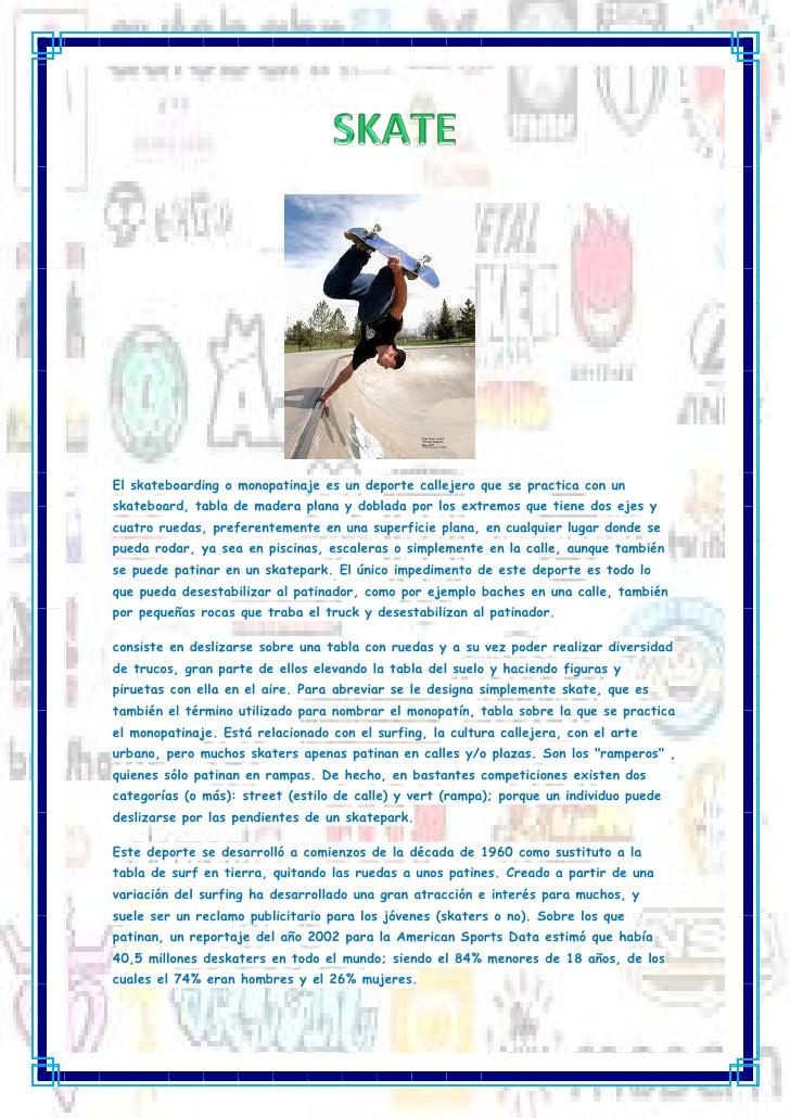 El skateboarding o monopatinaje es un deporte callejero que se practica con unskateboard, tabla de madera plana y doblada ...