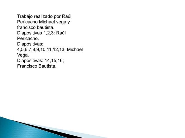 Trabajo realizado por Raúl  Pericacho Michael vega y  francisco bautista.  Diapositivas 1,2,3: Raúl  Pericacho.  Diapositi...