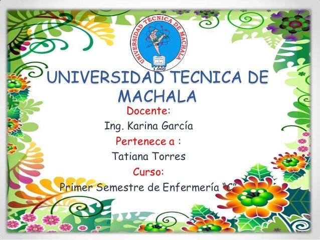 UNIVERSIDAD TECNICA DE MACHALA Docente: Ing. Karina García Pertenece a : Tatiana Torres Curso: Primer Semestre de Enfermer...