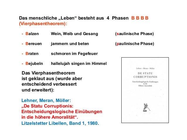 """Das menschliche """"Leben"""" besteht aus 4 Phasen B B B B (Vierphasentheorem): - Balzen  Wein, Weib und Gesang  (saulinische Ph..."""