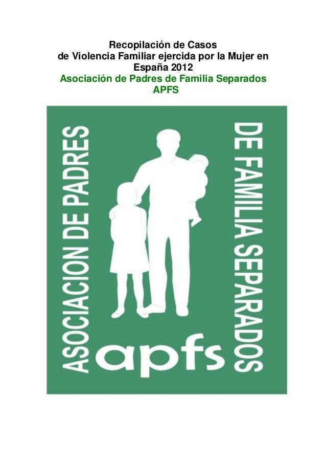 Recopilación de Casosde Violencia Familiar ejercida por la Mujer en               España 2012Asociación de Padres de Famil...