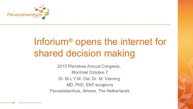 Inforium® opens the internet for shared decision making 2013 Planetree Annual Congress, Montreal Octobre 7 Dr. M.L.Y.M. Oe...