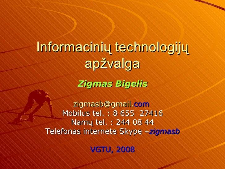 Informacinių technologijų apžvalga Zigmas Bigelis [email_address] . com   Mobilus  tel.  : 8 655   27416 Namų  tel. :  244...