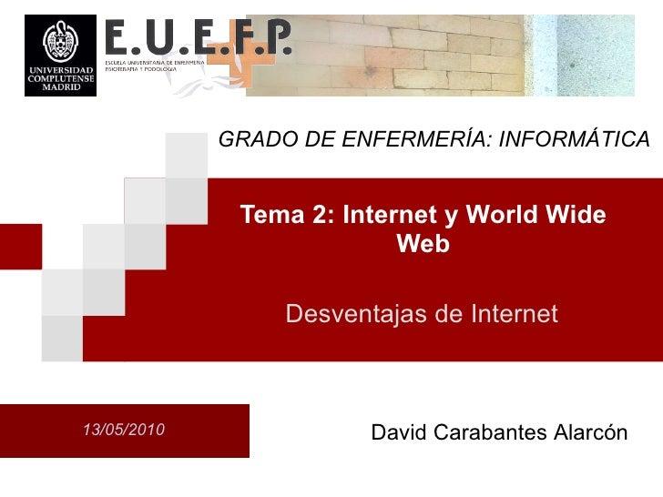 Tema 2: Internet y World Wide Web 13/05/2010 Desventajas de Internet David Carabantes Alarcón GRADO DE ENFERMERÍA: INFORMÁ...