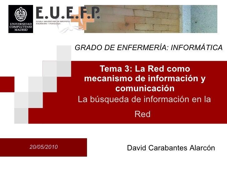 Tema 3: La Red como mecanismo de informaci ón  y comunicaci ón 20/05/2010 La b úsqu eda de informaci ón  en la Red   David...