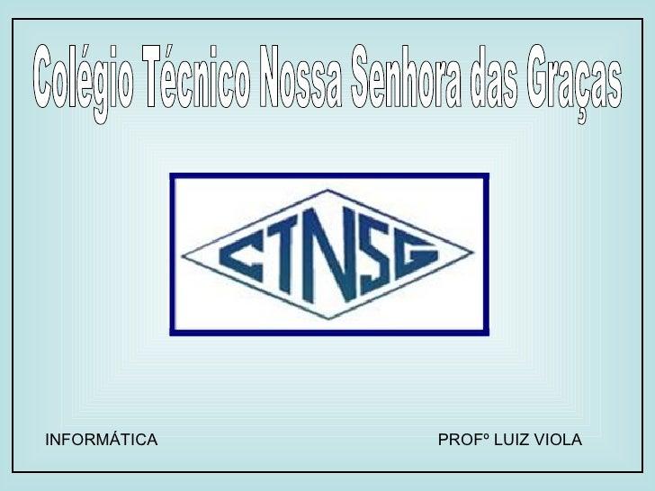 Colégio Técnico Nossa Senhora das Graças INFORMÁTICA PROFº LUIZ VIOLA