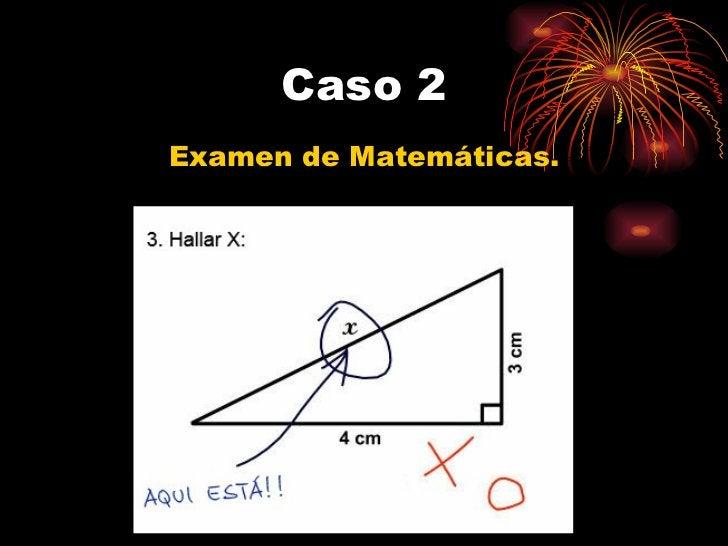 Caso 2 <ul><li>Examen de Matemáticas. </li></ul>