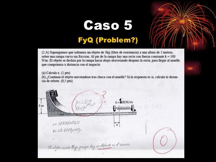Caso 5 <ul><li>FyQ (Problem?) </li></ul>