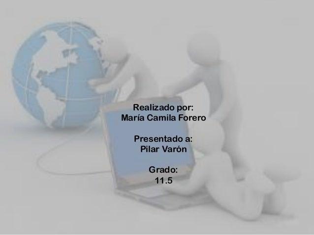 Realizado por: María Camila Forero Presentado a: Pilar Varón Grado: 11.5
