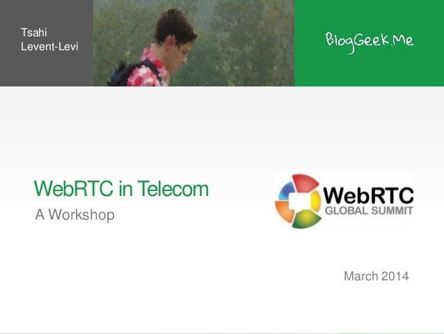 WebRTC in Telecom A Workshop March 2014 Tsahi Levent-Levi