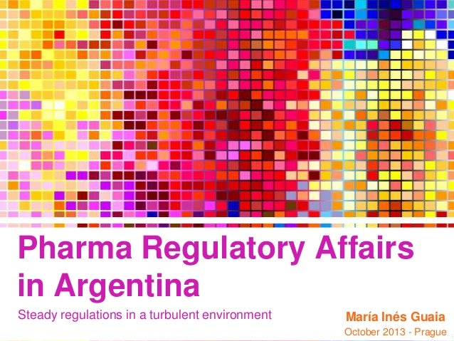 Pharma Regulatory Affairs in Argentina Steady regulations in a turbulent environment  María Inés Guaia October 2013 - Prag...